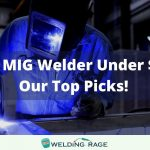 Best MIG Welder Under $200 – Flux Core, 110V Welders, 220V Welders